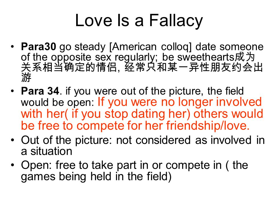 Love Is a Fallacy Para30 go steady [American colloq] date someone of the opposite sex regularly; be sweethearts成为关系相当确定的情侣, 经常只和某一异性朋友约会出游.